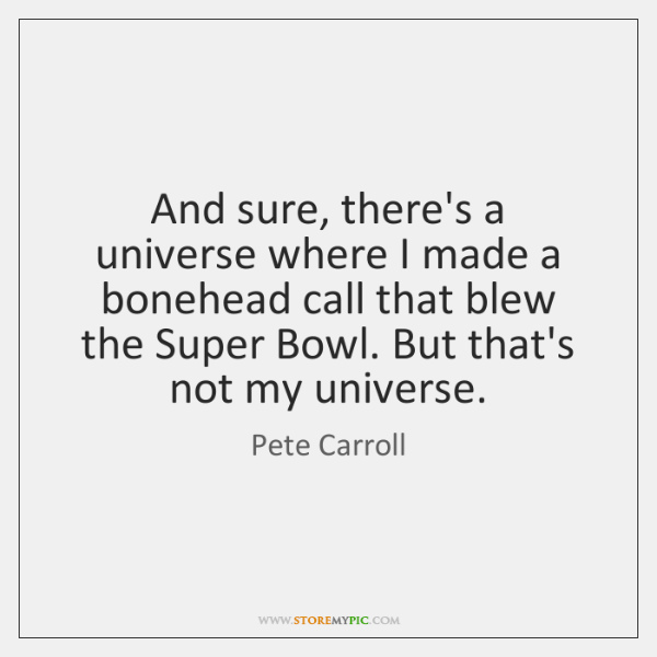 And sure, there's a universe where I made a bonehead call that ...