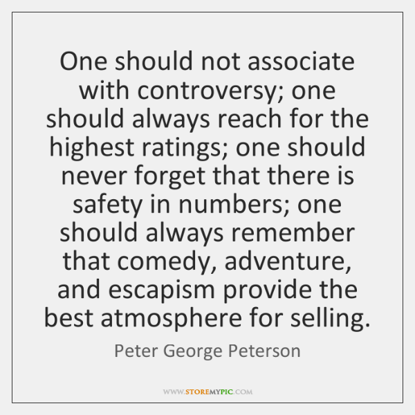 One should not associate with controversy; one should always reach for the ...