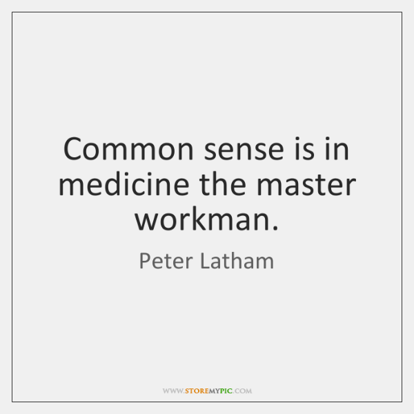 Common sense is in medicine the master workman.