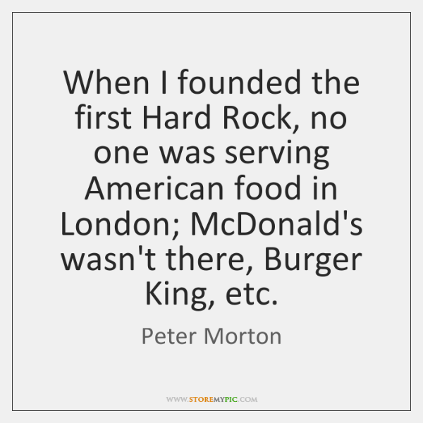 When I founded the first Hard Rock, no one was serving American ...