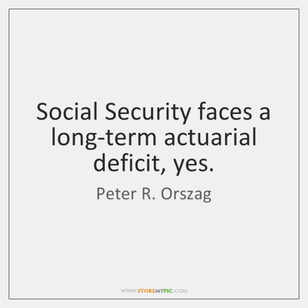 Social Security faces a long-term actuarial deficit, yes.