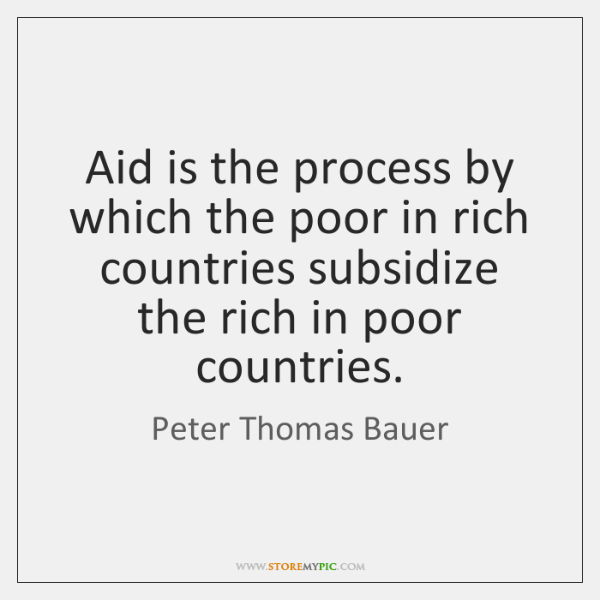 Aid is the process by which the poor in rich countries subsidize ...