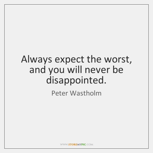 Always expect the worst, and you will never be disappointed.