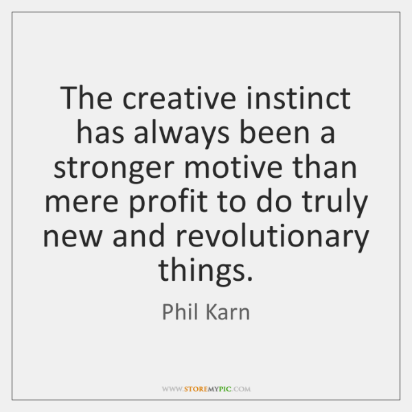 The creative instinct has always been a stronger motive than mere profit ...
