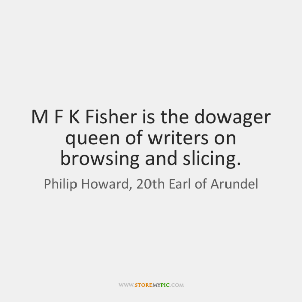 M F K Fisher is the dowager queen of writers on browsing ...