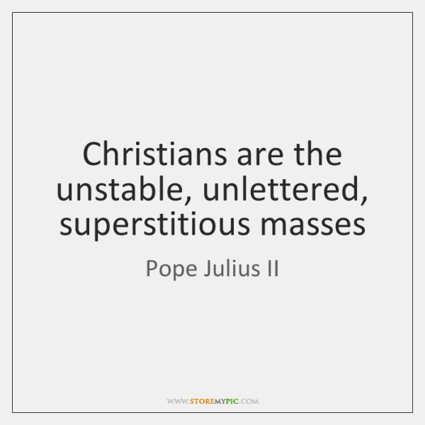Christians are the unstable, unlettered, superstitious masses