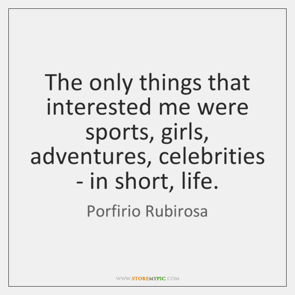 The only things that interested me were sports, girls, adventures, celebrities - ...