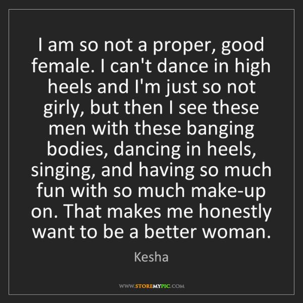 Kesha: I am so not a proper, good female. I can't dance in high...