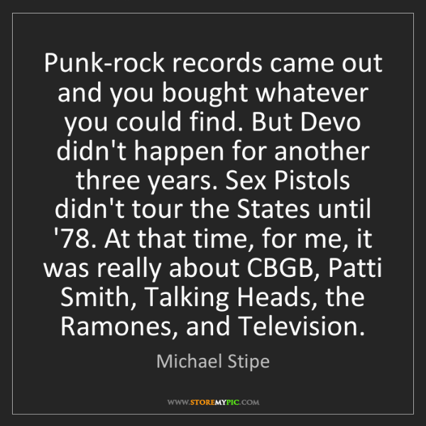 Michael Stipe: Punk-rock records came out and you bought whatever you...
