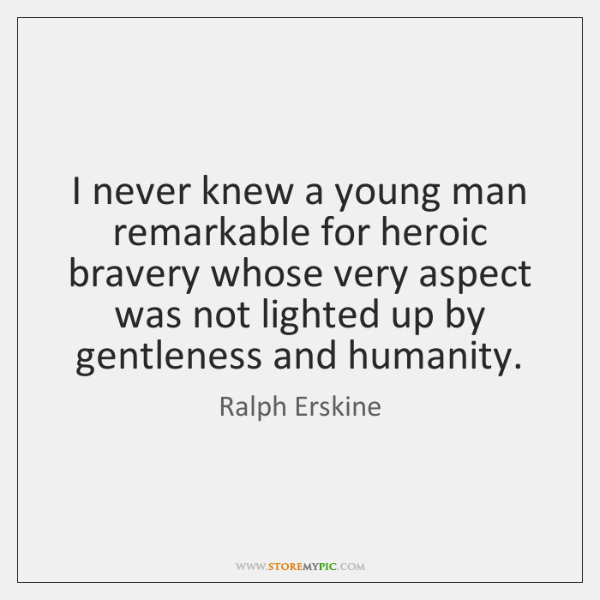 I never knew a young man remarkable for heroic bravery whose very ...