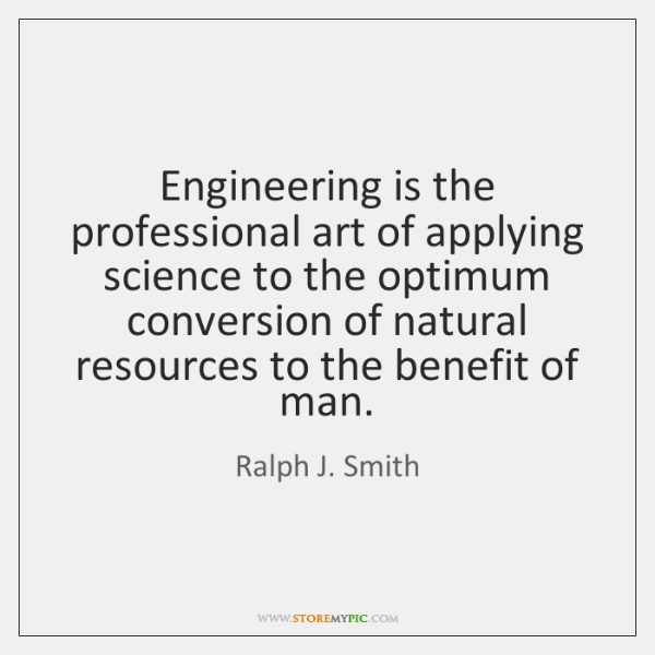 Engineering is the professional art of applying science to the optimum conversion ...