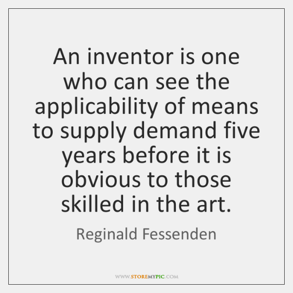 An inventor is one who can see the applicability of means to ...