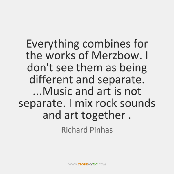 Everything combines for the works of Merzbow. I don't see them as ...