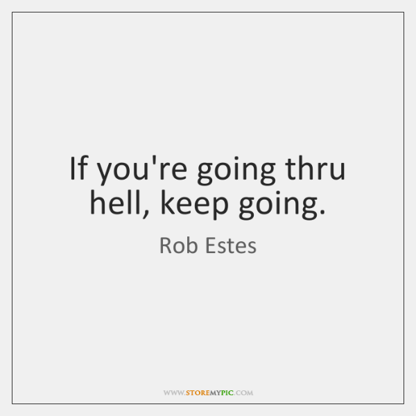 If you're going thru hell, keep going.