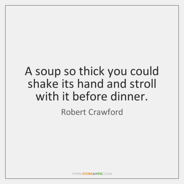 A soup so thick you could shake its hand and stroll with ...
