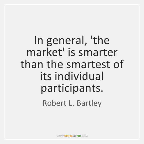 In general, 'the market' is smarter than the smartest of its individual ...