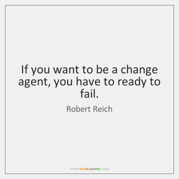 If you want to be a change agent, you have to ready ...