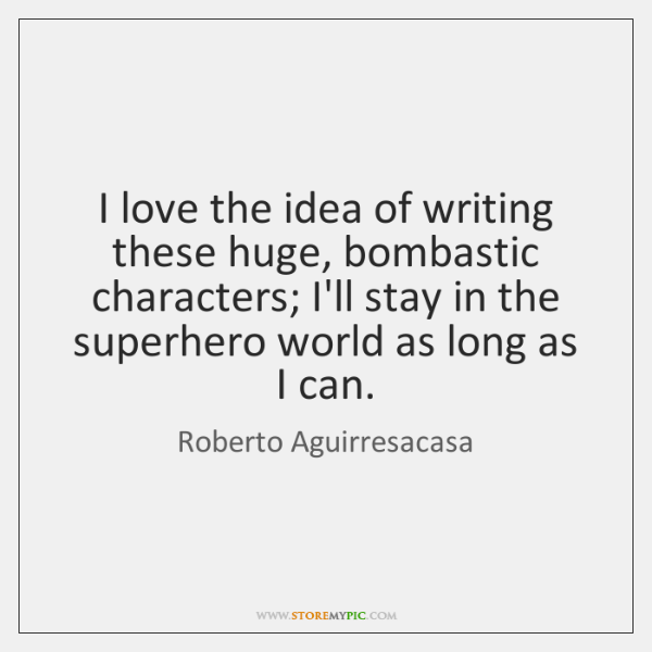 I love the idea of writing these huge, bombastic characters; I'll stay ...