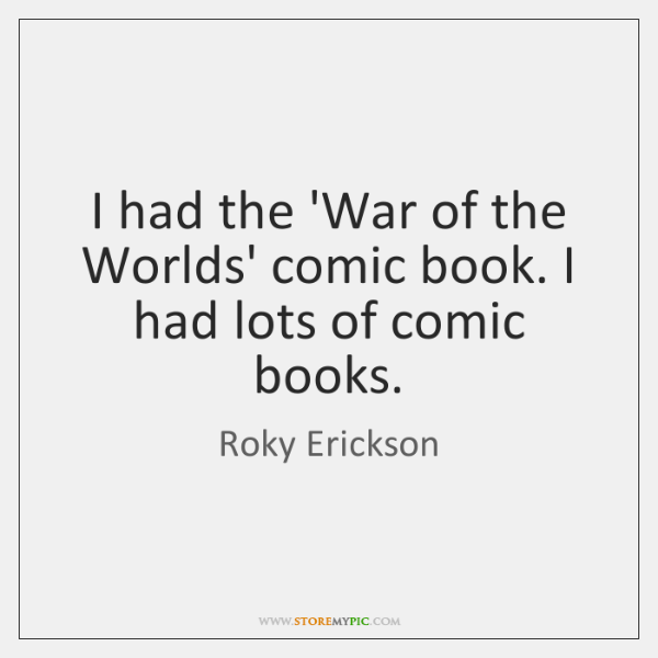I had the 'War of the Worlds' comic book. I had lots ...