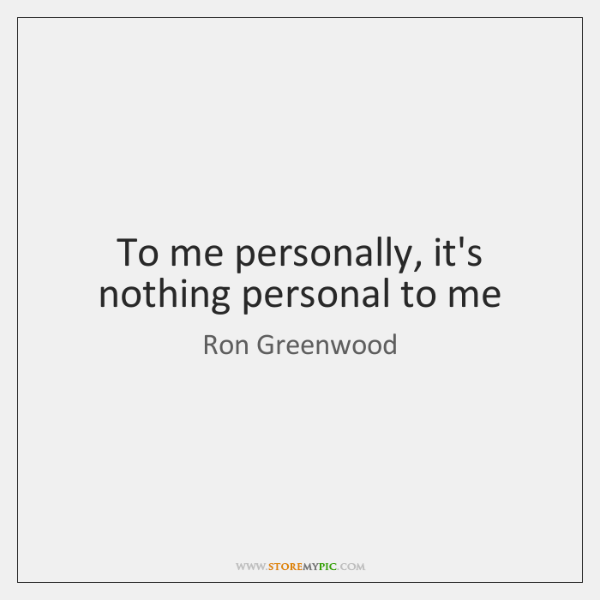 To me personally, it's nothing personal to me