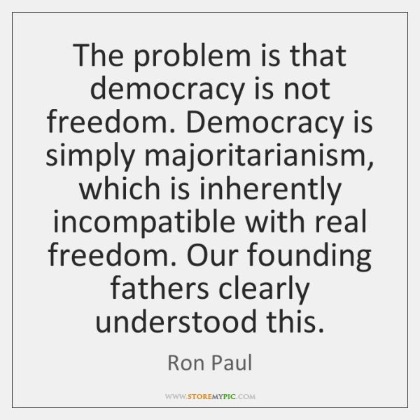 The problem is that democracy is not freedom. Democracy is simply majoritarianism, ...