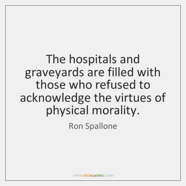 The hospitals and graveyards are filled with those who refused to acknowledge ...