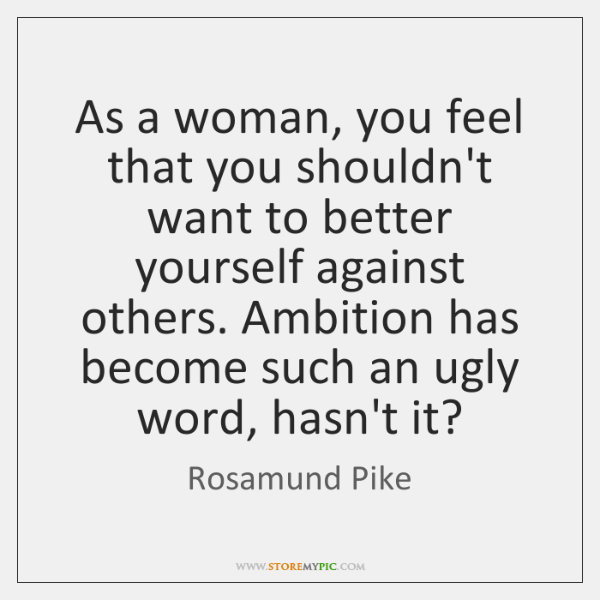 As a woman, you feel that you shouldn't want to better yourself ...