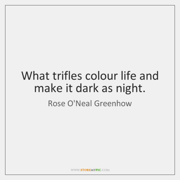 What trifles colour life and make it dark as night.