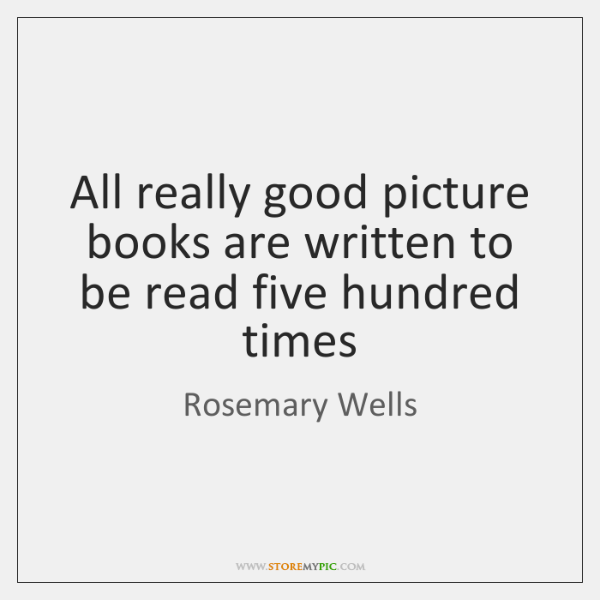 All really good picture books are written to be read five hundred ...