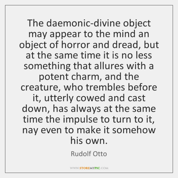 The daemonic-divine object may appear to the mind an object of horror ...