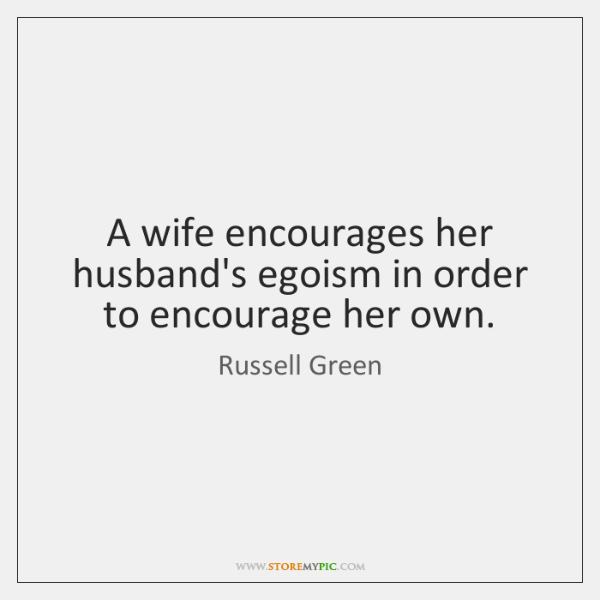 A wife encourages her husband's egoism in order to encourage her own.