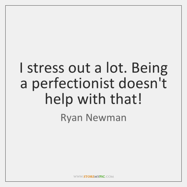 I stress out a lot. Being a perfectionist doesn't help with that!