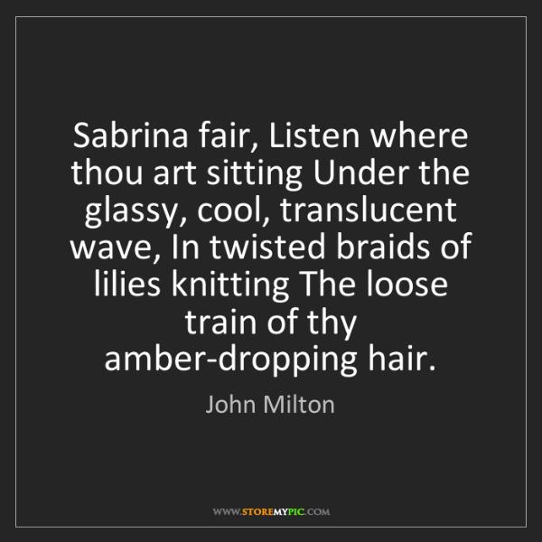 John Milton: Sabrina fair, Listen where thou art sitting Under the...