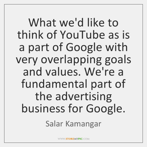 What we'd like to think of YouTube as is a part of ...