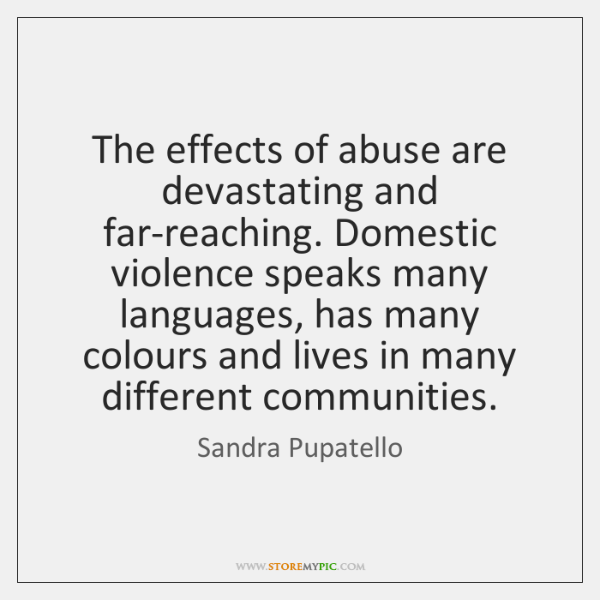 The effects of abuse are devastating and far-reaching. Domestic violence speaks many ...