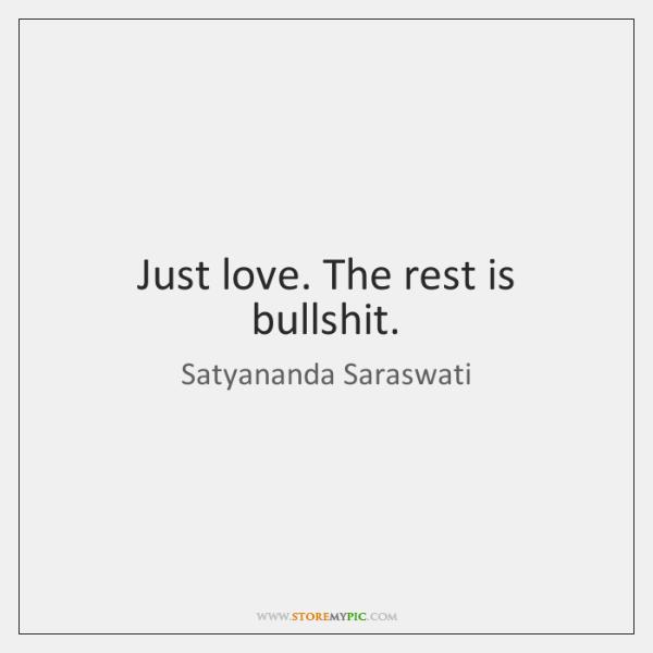 Just love. The rest is bullshit.