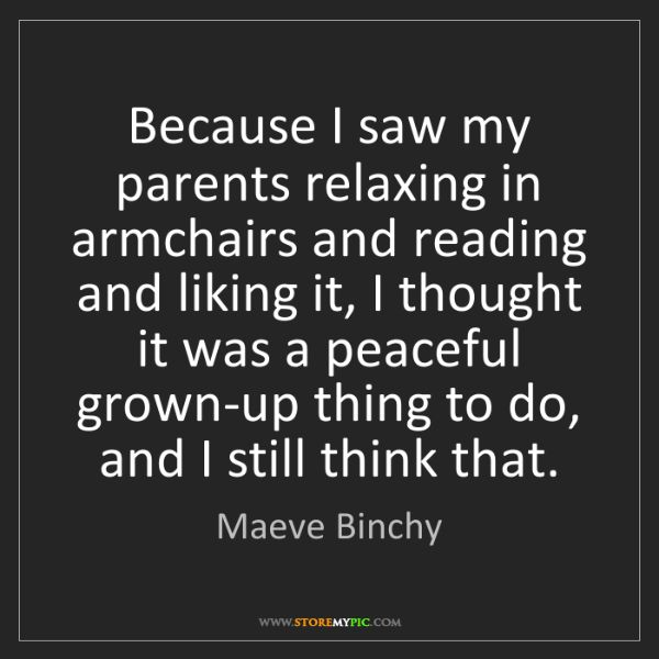 Maeve Binchy: Because I saw my parents relaxing in armchairs and reading...