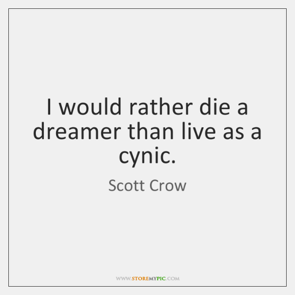 I would rather die a dreamer than live as a cynic.