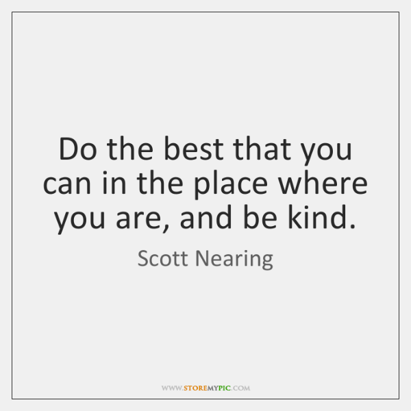 Do the best that you can in the place where you are, ...