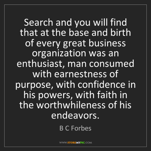 B C Forbes: Search and you will find that at the base and birth of...