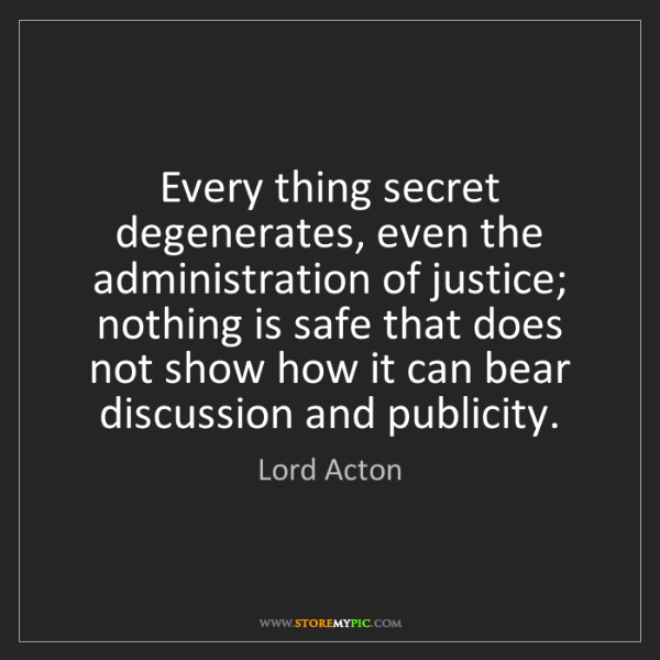 Lord Acton: Every thing secret degenerates, even the administration...