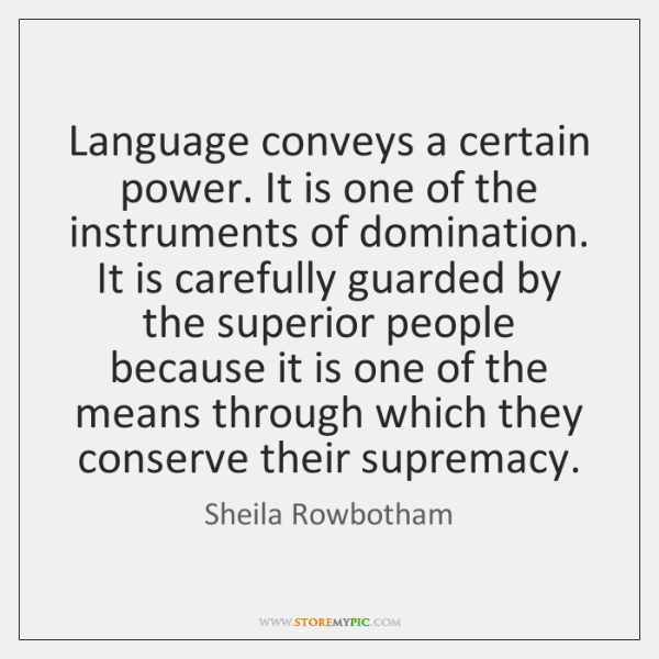 Language conveys a certain power. It is one of the instruments of ...
