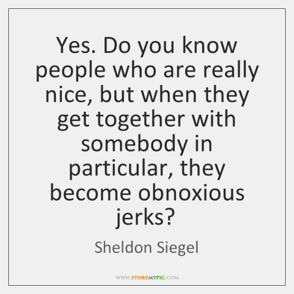 Yes. Do you know people who are really nice, but when they ...