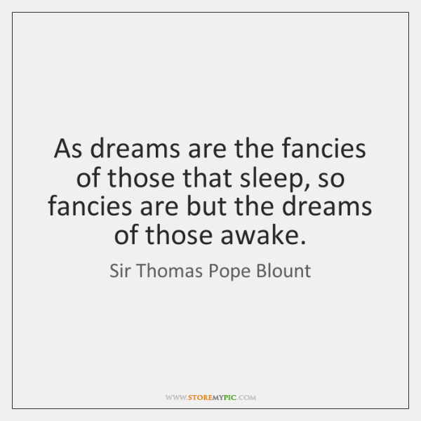 As dreams are the fancies of those that sleep, so fancies are ...