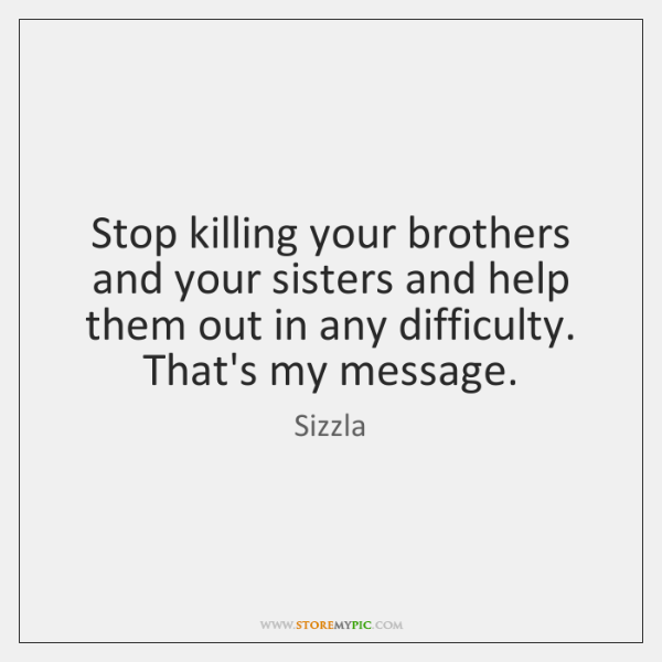 Stop killing your brothers and your sisters and help them out in ...