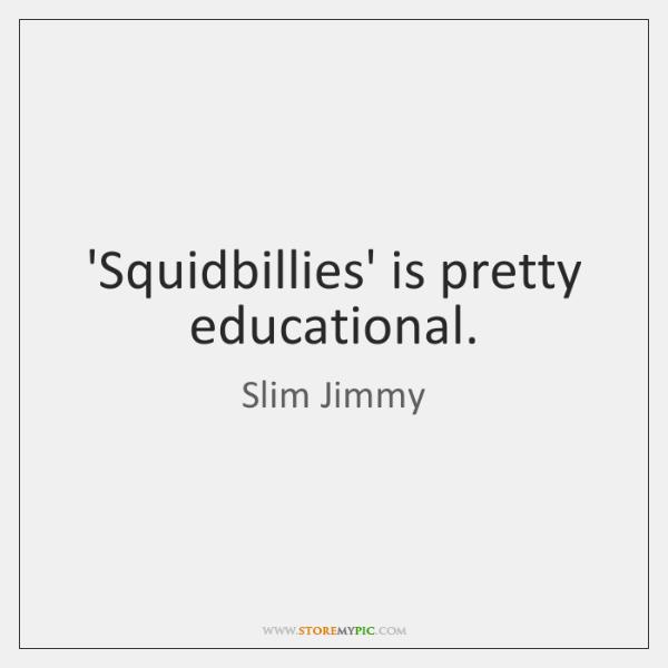 'Squidbillies' is pretty educational.