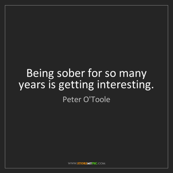 Peter O'Toole: Being sober for so many years is getting interesting.