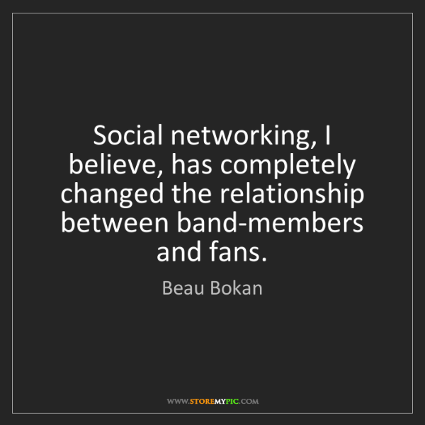 Beau Bokan: Social networking, I believe, has completely changed...
