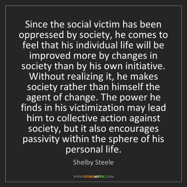 Shelby Steele: Since the social victim has been oppressed by society,...