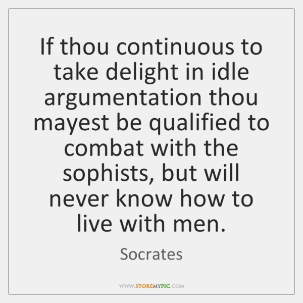 If thou continuous to take delight in idle argumentation thou mayest be ...